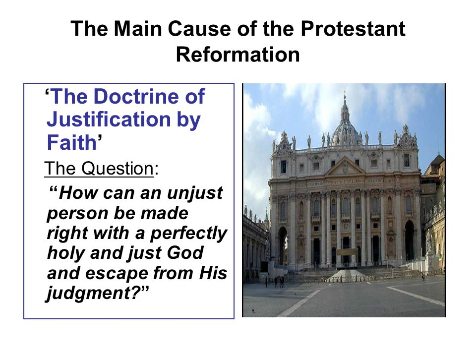 The Main Cause of the Protestant Reformation 'The Doctrine of Justification by Faith' The Question: How can an unjust person be made right with a perfectly holy and just God and escape from His judgment
