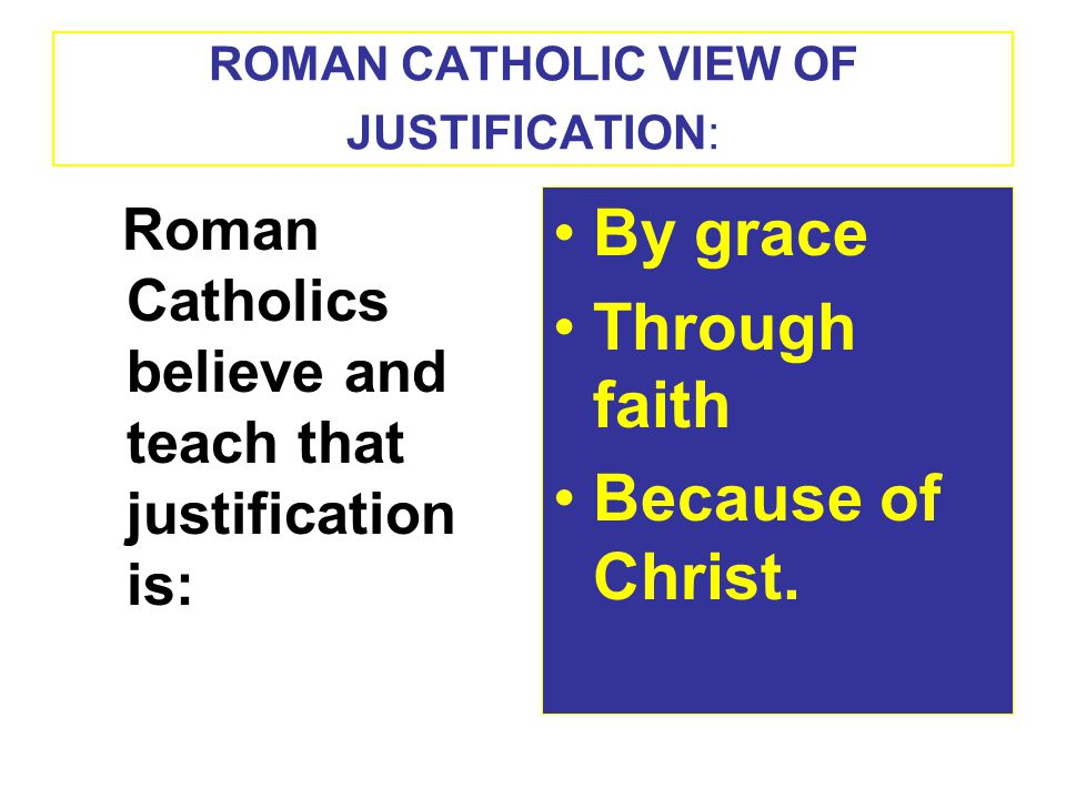 ROMAN CATHOLIC VIEW OF JUSTIFICATION: Roman Catholics believe and teach that justification is: By grace Through faith Because of Christ.