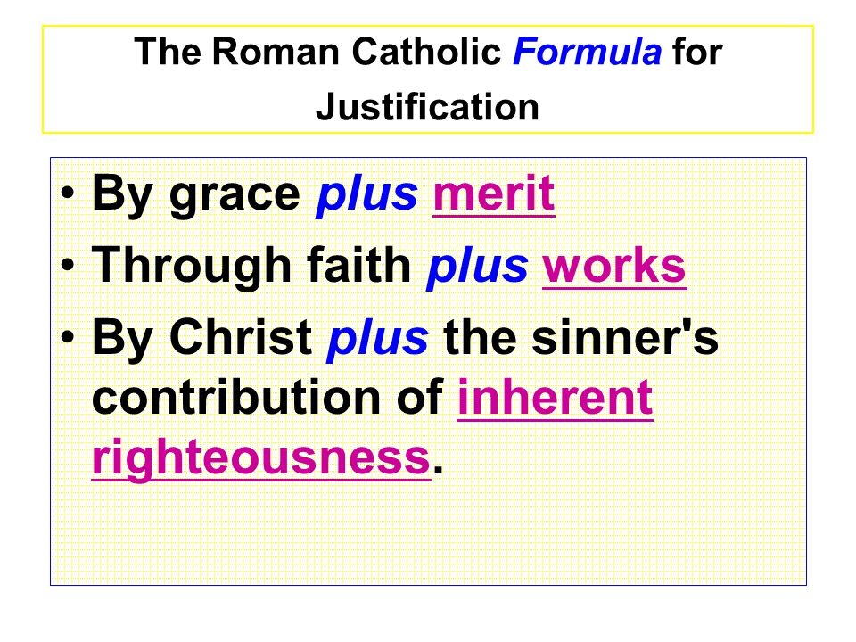 The Roman Catholic Formula for Justification By grace plus merit Through faith plus works By Christ plus the sinner s contribution of inherent righteousness.