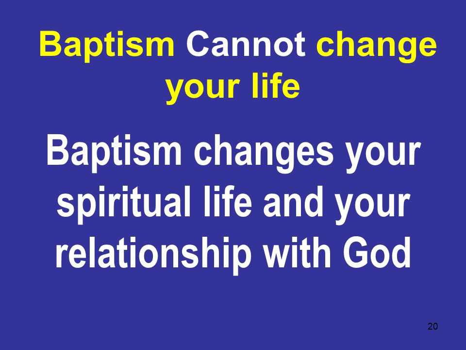 20 Baptism Cannot change your life Baptism changes your spiritual life and your relationship with God