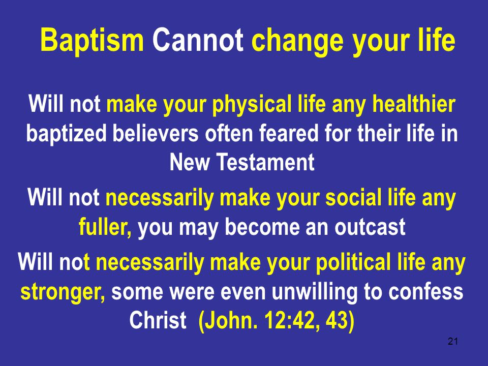 21 Baptism Cannot change your life Will not make your physical life any healthier baptized believers often feared for their life in New Testament Will not necessarily make your social life any fuller, you may become an outcast Will not necessarily make your political life any stronger, some were even unwilling to confess Christ (John.