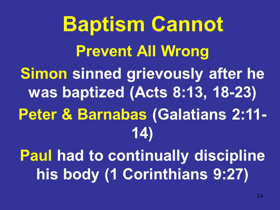 24 Baptism Cannot Prevent All Wrong Simon sinned grievously after he was baptized (Acts 8:13, 18-23) Peter & Barnabas (Galatians 2:11- 14) Paul had to continually discipline his body (1 Corinthians 9:27)
