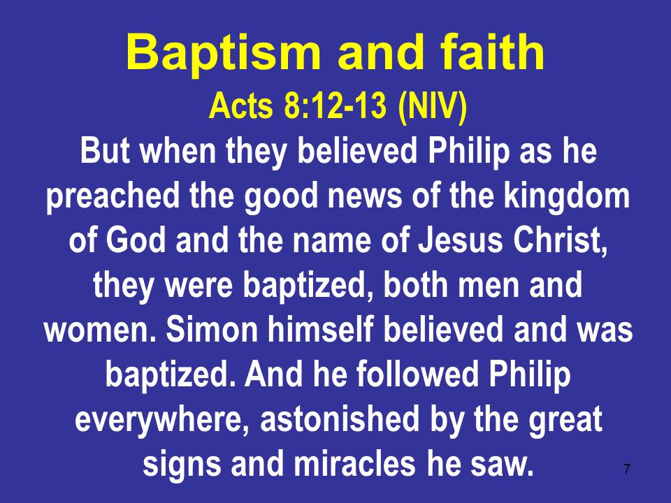 7 Acts 8:12-13 (NIV) But when they believed Philip as he preached the good news of the kingdom of God and the name of Jesus Christ, they were baptized, both men and women.