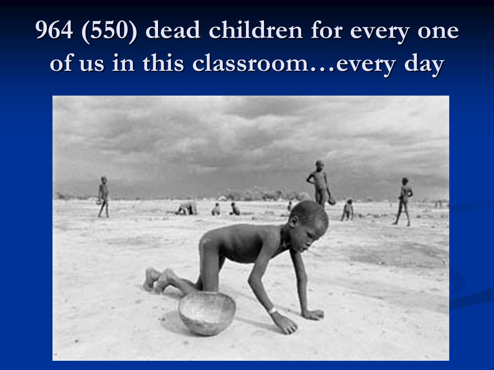 964 (550) dead children for every one of us in this classroom…every day