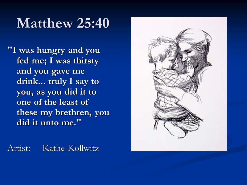 Matthew 25:40 I was hungry and you fed me; I was thirsty and you gave me drink...