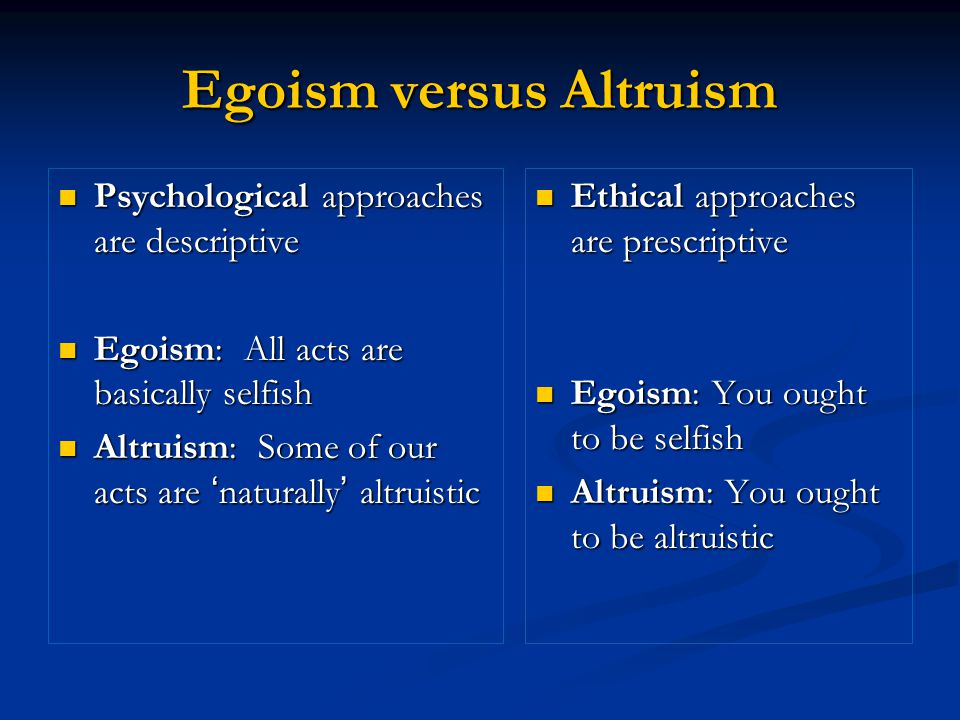 Egoism versus Altruism Psychological approaches are descriptive Psychological approaches are descriptive Egoism: All acts are basically selfish Egoism: All acts are basically selfish Altruism: Some of our acts are 'naturally' altruistic Altruism: Some of our acts are 'naturally' altruistic Ethical approaches are prescriptive Egoism: You ought to be selfish Altruism: You ought to be altruistic