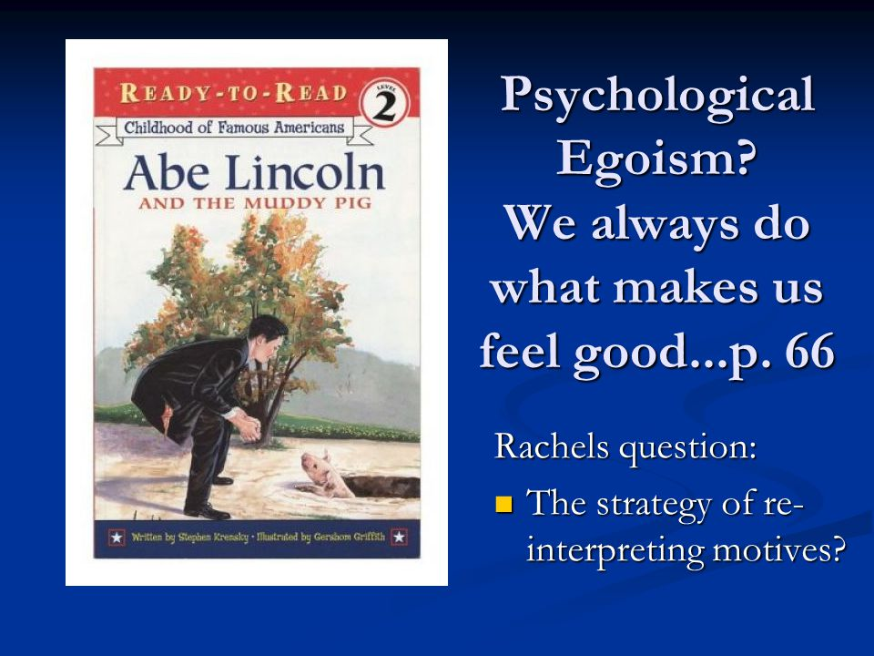 Psychological Egoism? We always do what makes us feel good...p. 66 Rachels question: The strategy of re- interpreting motives? The strategy of re- int
