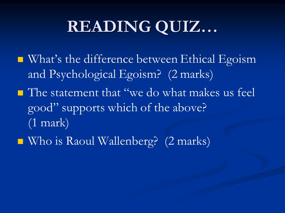 READING QUIZ… What's the difference between Ethical Egoism and Psychological Egoism.