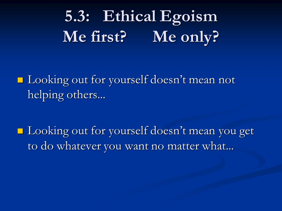 5.3: Ethical Egoism Me first. Me only. Looking out for yourself doesn't mean not helping others...