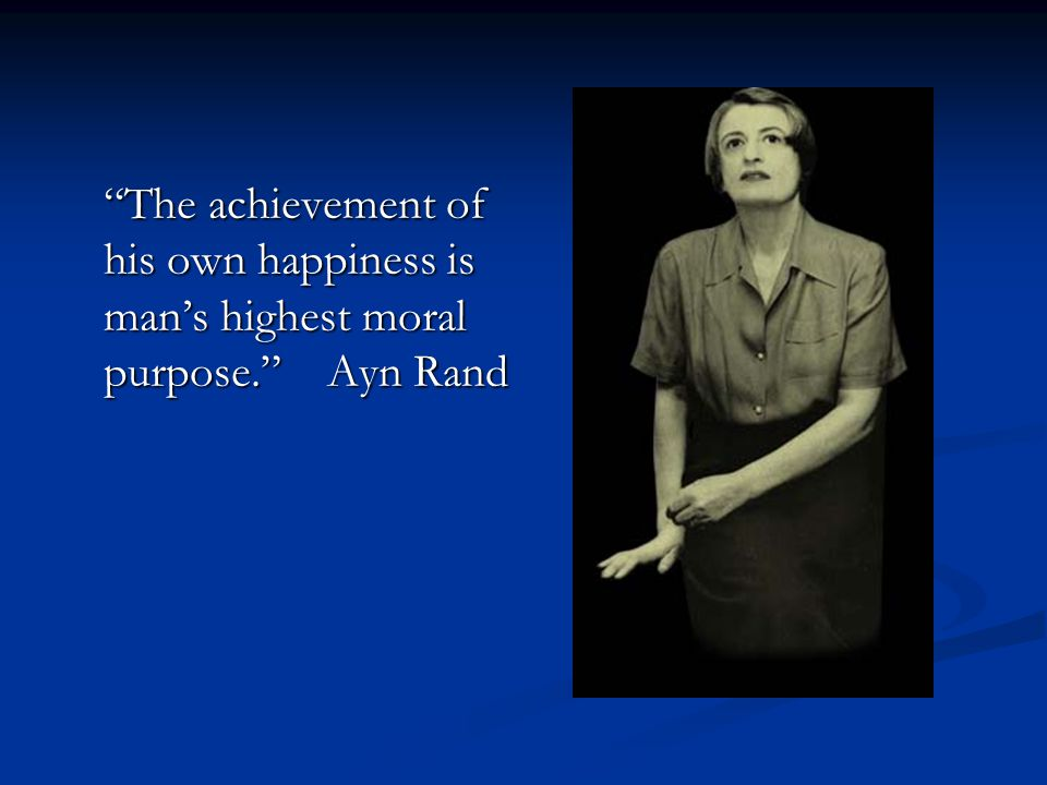 The achievement of his own happiness is man's highest moral purpose. Ayn Rand