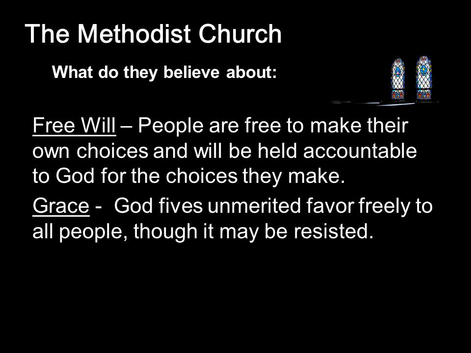 The Methodist Church Free Will – People are free to make their own choices and will be held accountable to God for the choices they make.