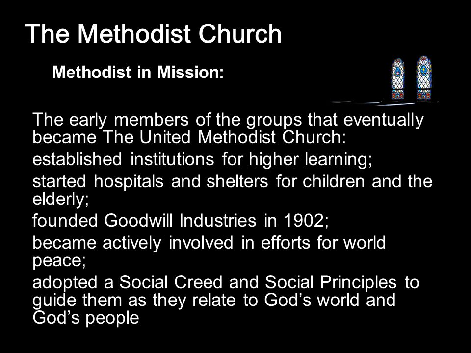 The Methodist Church The early members of the groups that eventually became The United Methodist Church: established institutions for higher learning; started hospitals and shelters for children and the elderly; founded Goodwill Industries in 1902; became actively involved in efforts for world peace; adopted a Social Creed and Social Principles to guide them as they relate to God's world and God's people Methodist in Mission: