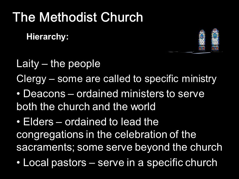 The Methodist Church Laity – the people Clergy – some are called to specific ministry Deacons – ordained ministers to serve both the church and the world Elders – ordained to lead the congregations in the celebration of the sacraments; some serve beyond the church Local pastors – serve in a specific church Hierarchy: