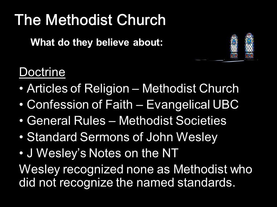 The Methodist Church Doctrine Articles of Religion – Methodist Church Confession of Faith – Evangelical UBC General Rules – Methodist Societies Standard Sermons of John Wesley J Wesley's Notes on the NT Wesley recognized none as Methodist who did not recognize the named standards.