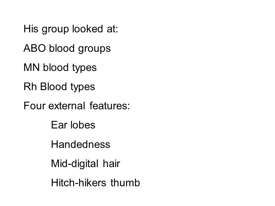 His group looked at: ABO blood groups MN blood types Rh Blood types Four external features: Ear lobes Handedness Mid-digital hair Hitch-hikers thumb