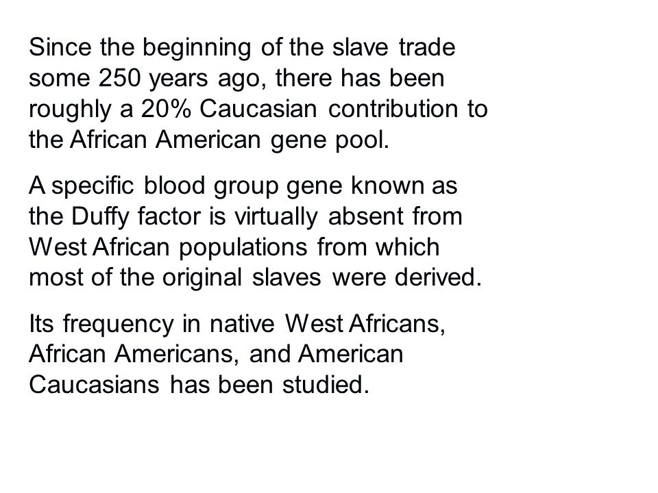 Since the beginning of the slave trade some 250 years ago, there has been roughly a 20% Caucasian contribution to the African American gene pool. A sp