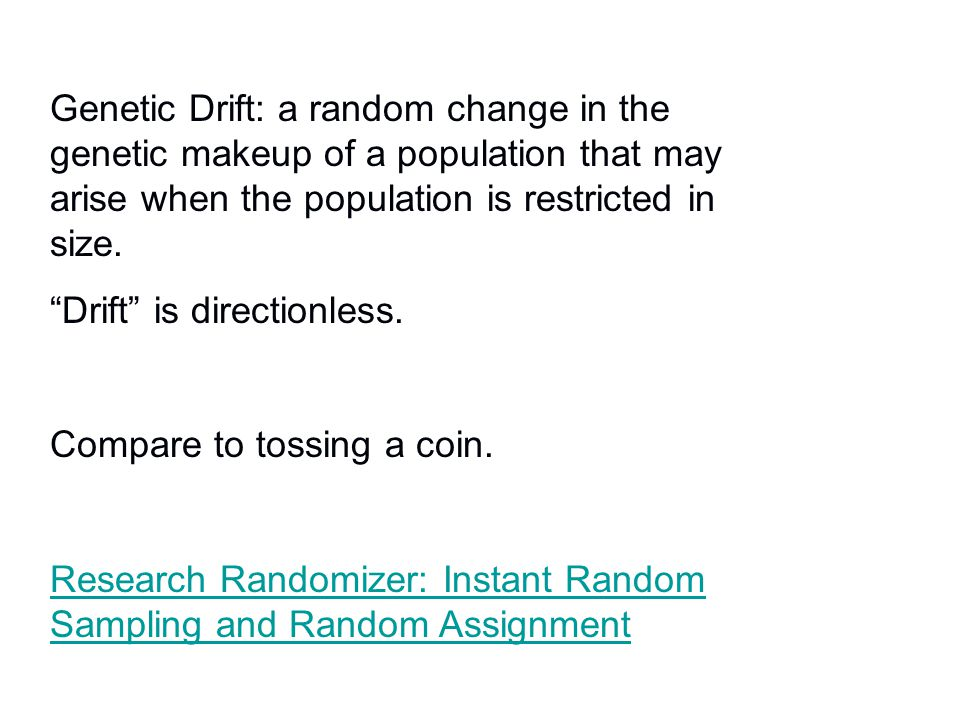 """Genetic Drift: a random change in the genetic makeup of a population that may arise when the population is restricted in size. """"Drift"""" is directionles"""