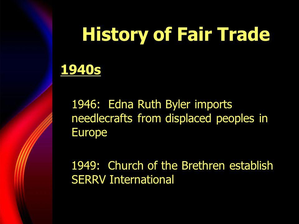 History of Fair Trade 1940s 1946: Edna Ruth Byler imports needlecrafts from displaced peoples in Europe 1949: Church of the Brethren establish SERRV International