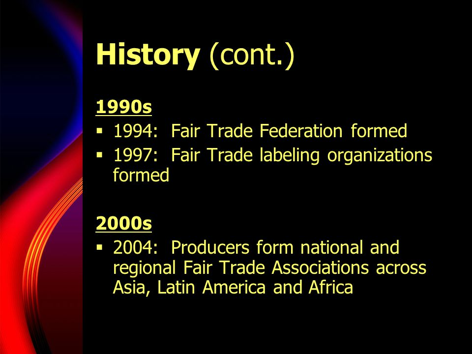 History (cont.) 1990s  1994: Fair Trade Federation formed  1997: Fair Trade labeling organizations formed 2000s  2004: Producers form national and regional Fair Trade Associations across Asia, Latin America and Africa
