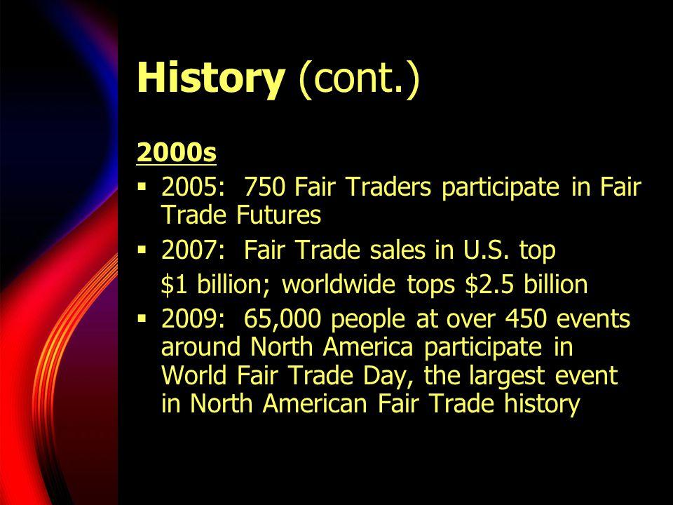 History (cont.) 2000s  2005: 750 Fair Traders participate in Fair Trade Futures  2007: Fair Trade sales in U.S.