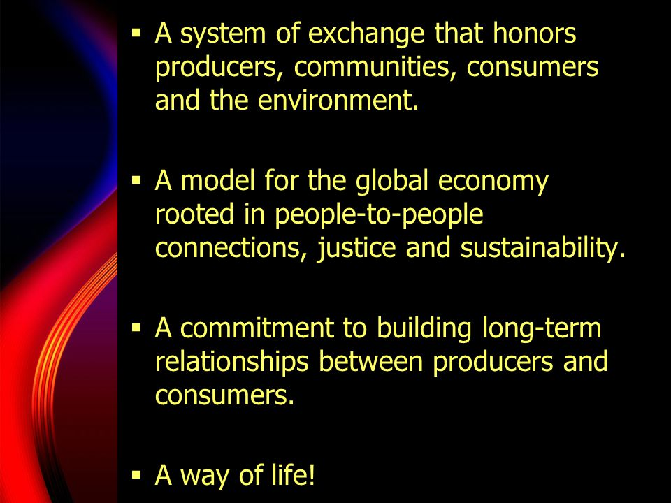  A system of exchange that honors producers, communities, consumers and the environment.