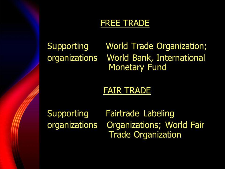 FREE TRADE Supporting World Trade Organization; organizations World Bank, International Monetary Fund FAIR TRADE Supporting Fairtrade Labeling organizations Organizations; World Fair Trade Organization
