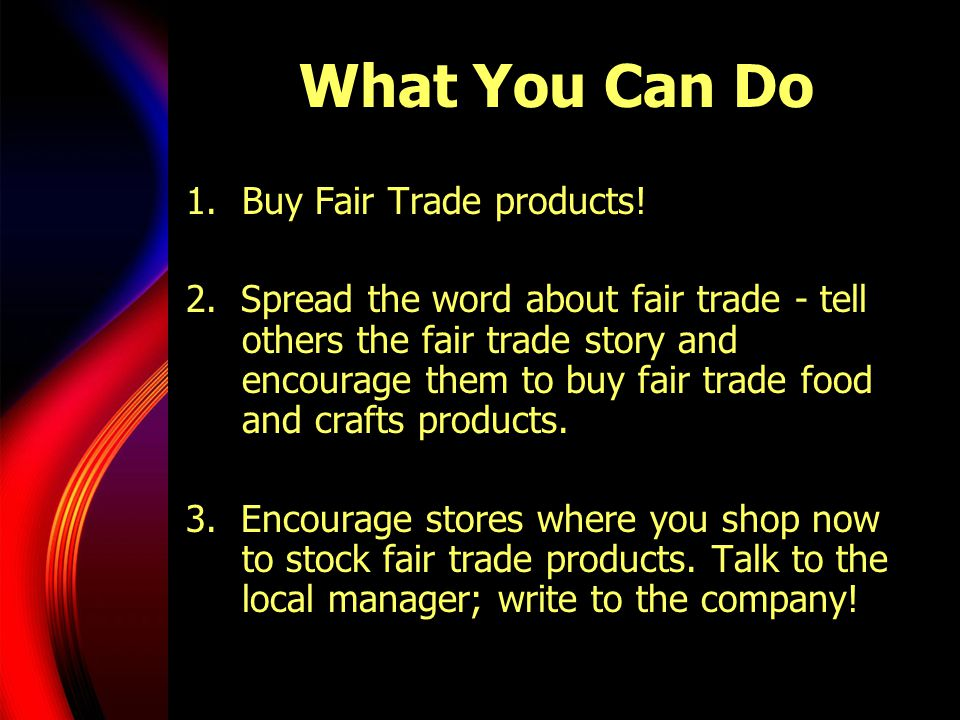 What You Can Do 1.Buy Fair Trade products.2.