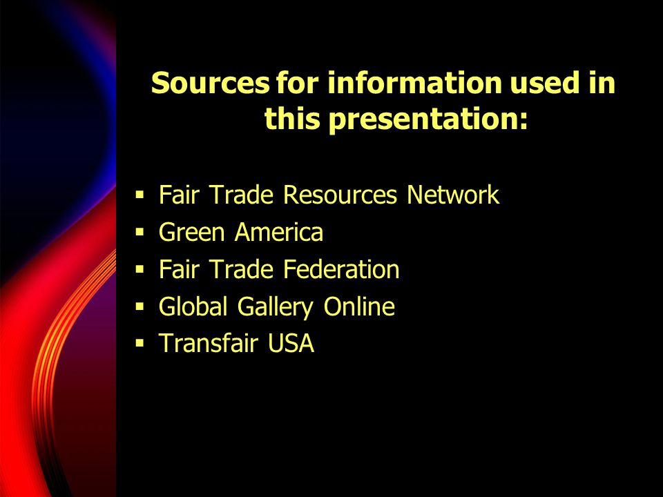 Sources for information used in this presentation:  Fair Trade Resources Network  Green America  Fair Trade Federation  Global Gallery Online  Transfair USA
