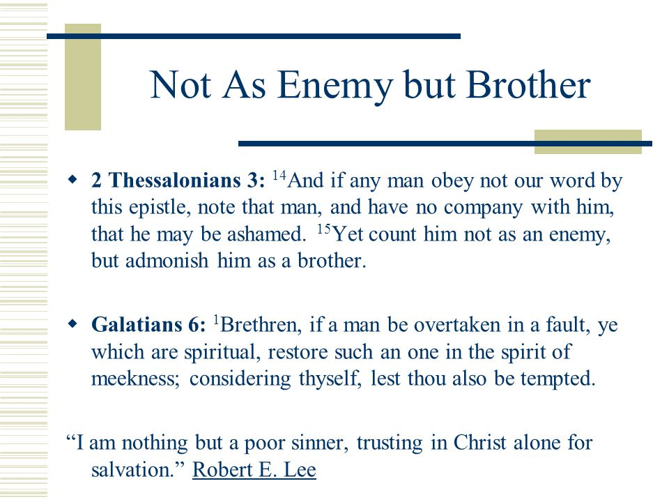 Not As Enemy but Brother  2 Thessalonians 3: 14 And if any man obey not our word by this epistle, note that man, and have no company with him, that he may be ashamed.