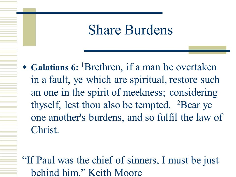 Share Burdens  Galatians 6: 1 Brethren, if a man be overtaken in a fault, ye which are spiritual, restore such an one in the spirit of meekness; cons