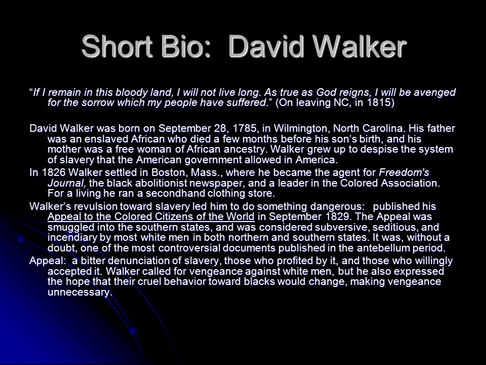 Short Bio: David Walker Walker was concerned about many social issues affecting free and enslaved Africans in America during the time.