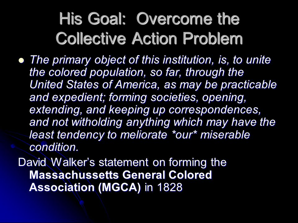 His Goal: Overcome the Collective Action Problem The primary object of this institution, is, to unite the colored population, so far, through the Unit