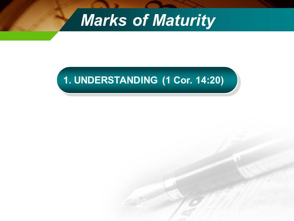 Marks of Maturity 1. UNDERSTANDING (1 Cor. 14:20)