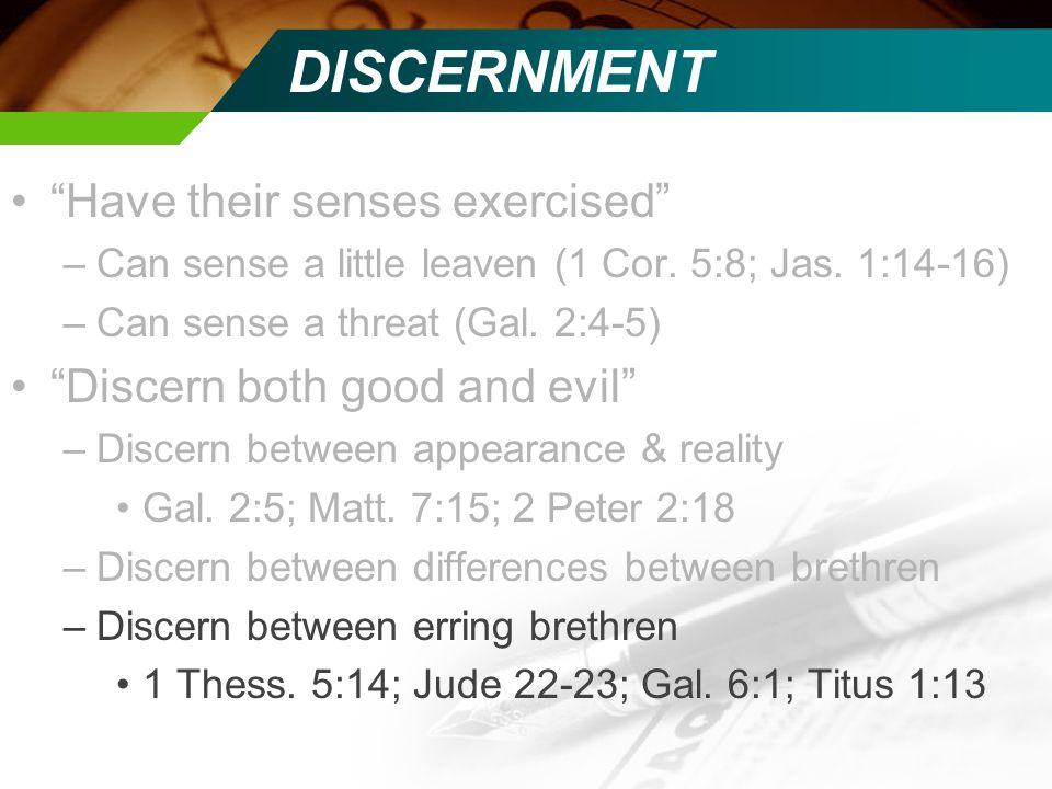 DISCERNMENT Have their senses exercised –Can sense a little leaven (1 Cor.