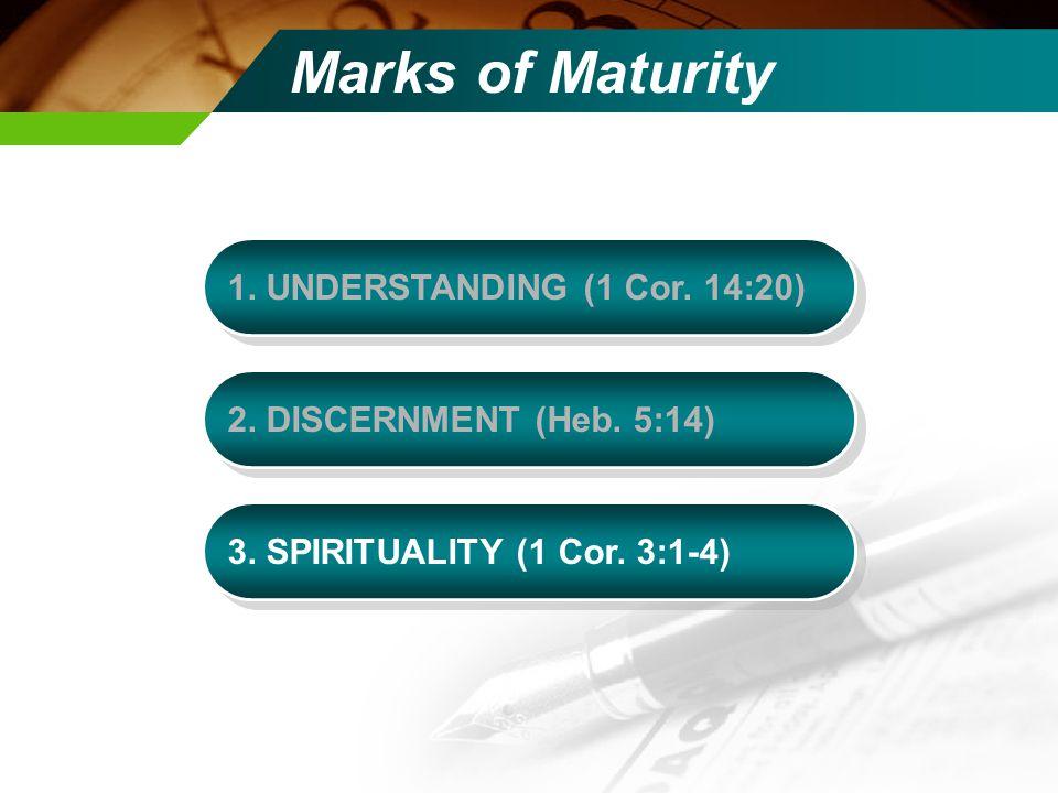 Marks of Maturity 1. UNDERSTANDING (1 Cor. 14:20) 2.