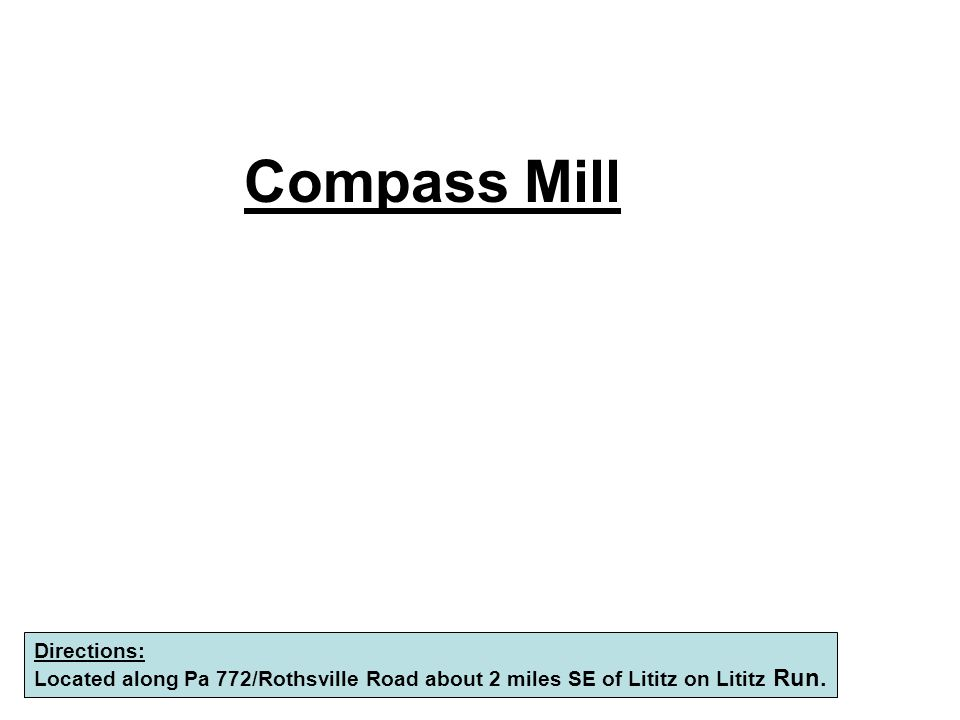 Compass Mill Directions: Located along Pa 772/Rothsville Road about 2 miles SE of Lititz on Lititz Run.