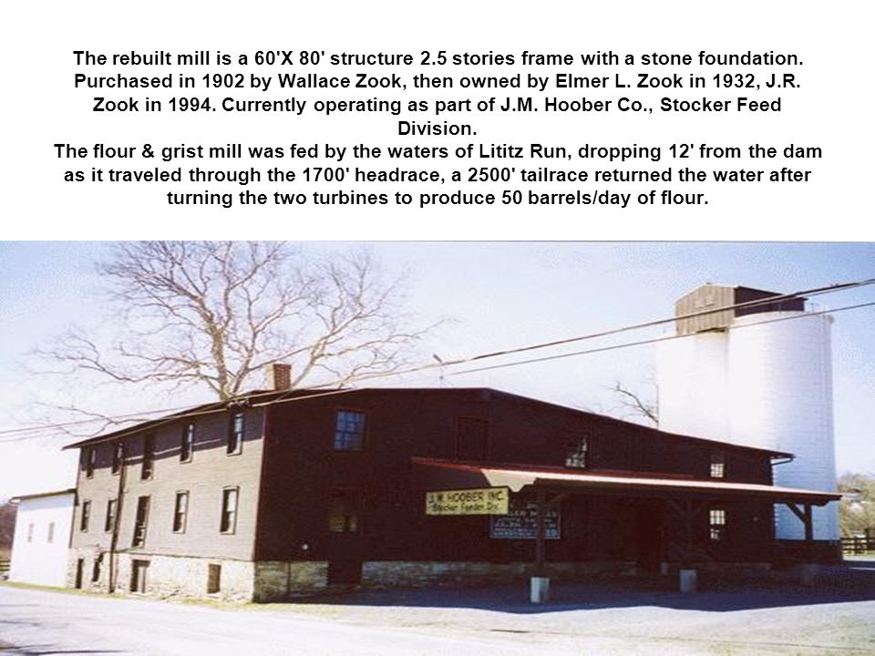 The rebuilt mill is a 60'X 80' structure 2.5 stories frame with a stone foundation. Purchased in 1902 by Wallace Zook, then owned by Elmer L. Zook in