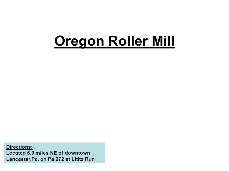 Oregon Roller Mill Directions: Located 6.0 miles NE of downtown Lancaster,Pa. on Pa 272 at Lititz Run