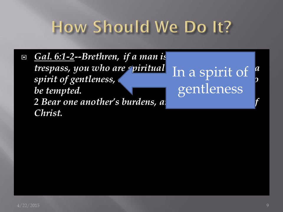  Gal. 6:1-2--Brethren, if a man is overtaken in any trespass, you who are spiritual restore such a one in a spirit of gentleness, considering yoursel