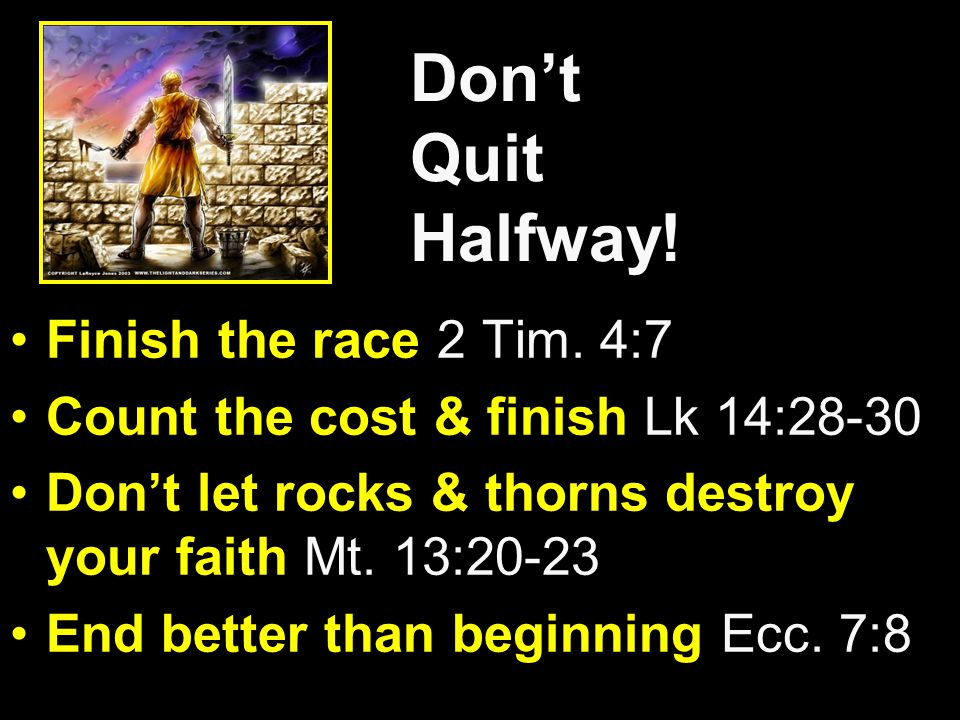 Don't Quit Halfway! Finish the race 2 Tim. 4:7 Count the cost & finish Lk 14:28-30 Don't let rocks & thorns destroy your faith Mt. 13:20-23 End better