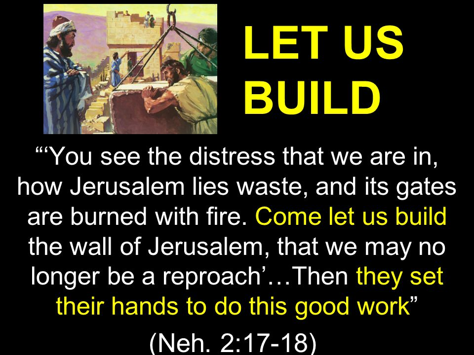 """'You see the distress that we are in, how Jerusalem lies waste, and its gates are burned with fire. Come let us build the wall of Jerusalem, that we"