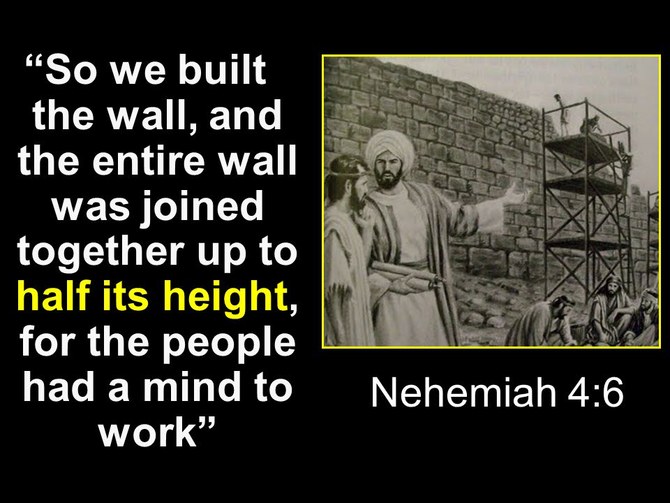 """So we built the wall, and the entire wall was joined together up to half its height, for the people had a mind to work"" Nehemiah 4:6"