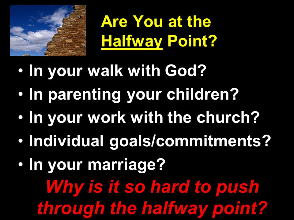 Are You at the Halfway Point? In your walk with God? In parenting your children? In your work with the church? Individual goals/commitments? In your m