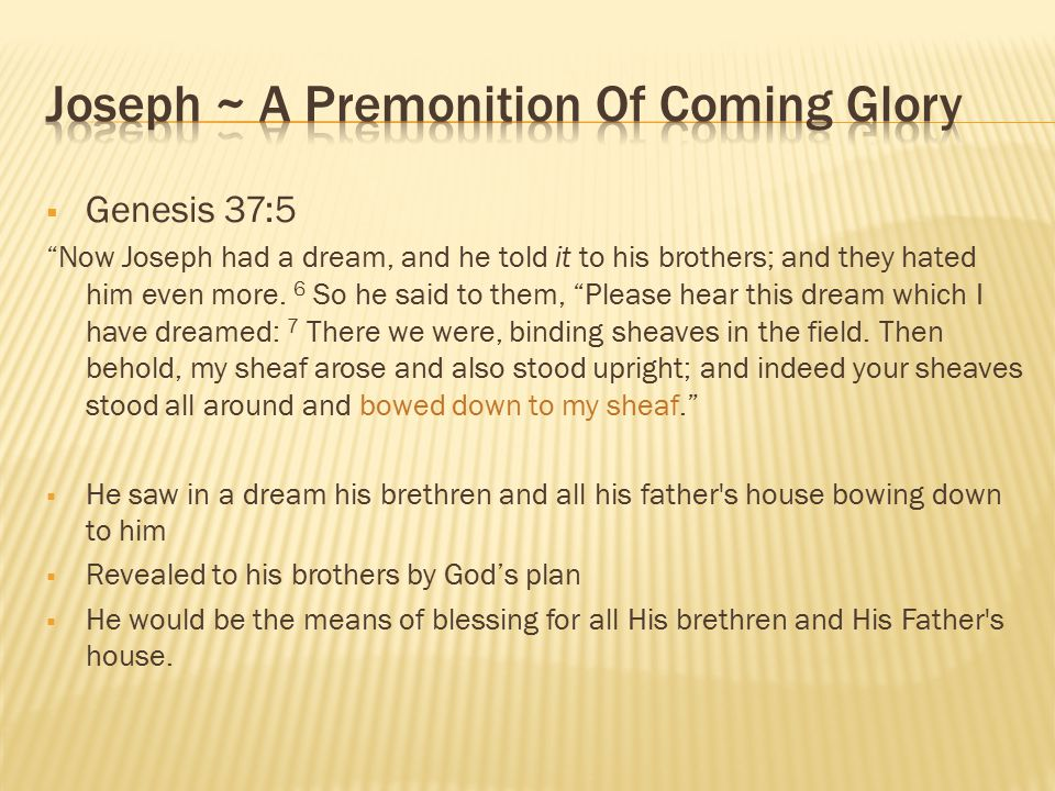  Genesis 37:5 Now Joseph had a dream, and he told it to his brothers; and they hated him even more.