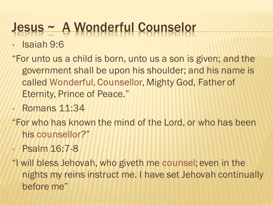  Isaiah 9:6 For unto us a child is born, unto us a son is given; and the government shall be upon his shoulder; and his name is called Wonderful, Counsellor, Mighty God, Father of Eternity, Prince of Peace.  Romans 11:34 For who has known the mind of the Lord, or who has been his counsellor  Psalm 16:7-8 I will bless Jehovah, who giveth me counsel; even in the nights my reins instruct me.