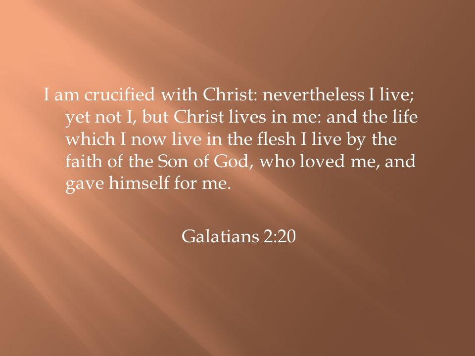 I am crucified with Christ: nevertheless I live; yet not I, but Christ lives in me: and the life which I now live in the flesh I live by the faith of the Son of God, who loved me, and gave himself for me.