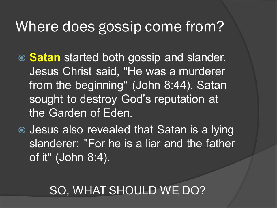 Where does gossip come from?  Satan started both gossip and slander. Jesus Christ said,