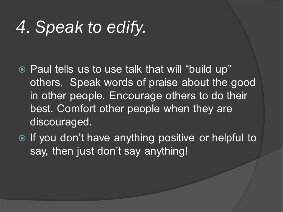 4. Speak to edify.  Paul tells us to use talk that will build up others.