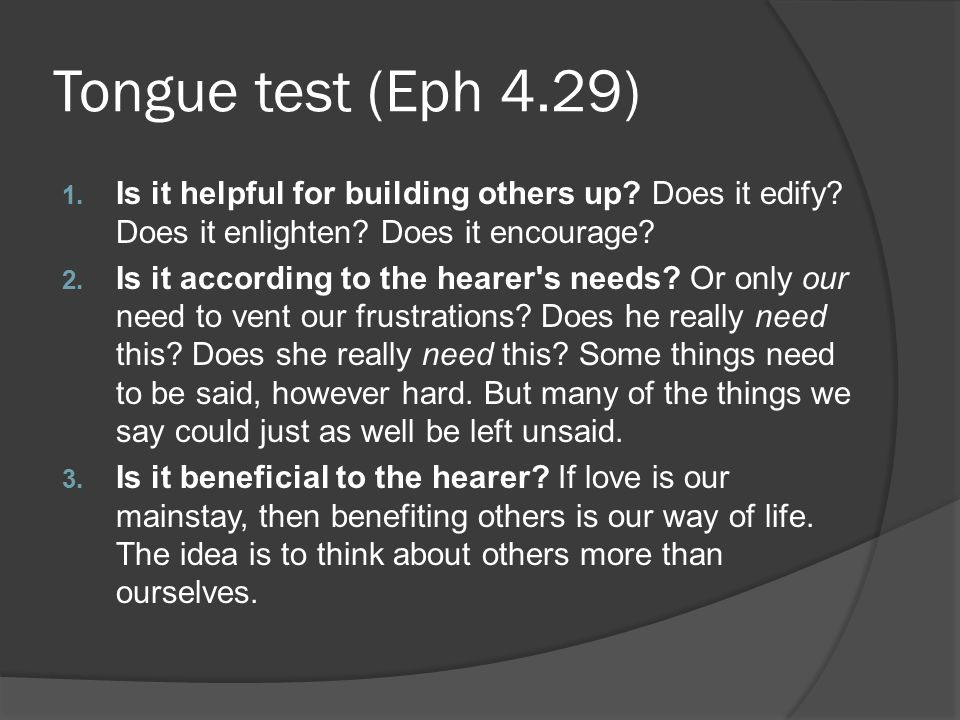 Tongue test (Eph 4.29) 1. Is it helpful for building others up? Does it edify? Does it enlighten? Does it encourage? 2. Is it according to the hearer'