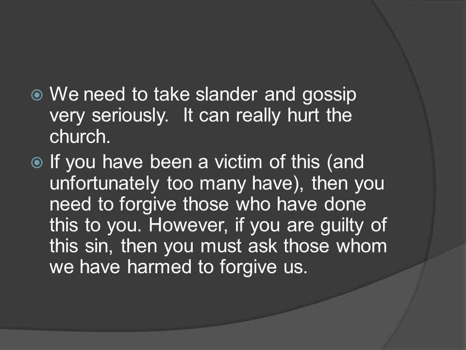  We need to take slander and gossip very seriously. It can really hurt the church.  If you have been a victim of this (and unfortunately too many ha